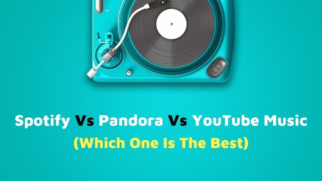 Spotify Vs Pandora Vs Youtube Music Which One Is The Best 2021
